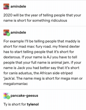 : amindele  2020 will be the year of telling people that your  name is short for something ridiculous  amindele  For example l be telling people that maddy is  short for mad max: fury road. my friend dexter  has to start telling people that it's short for  dexterous. If your name is AJ you have to tell  people that your full name is animal jam. if your  name is Jack you had better say that it's short  for canis adustus, the African side-striped  jack'al. The name meg is short for mega man or  megalomaniac  pancake-geesus  Ty is short for tylenol