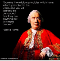 "amine the religious principles which have,  in fact, prevailed in the  world, and you will  scarcely be  persuaded  that they are  anything but  sick men's  dreams.""  David Hume  No More Make Believe David Hume (7 May 1711 NS (26 April 1711 OS) – 25 August 1776) was a Scottish philosopher, historian, economist, and essayist, who is best known today for his highly influential system of radical philosophical empiricism, skepticism, and naturalism.  Wikipedia  No More Make Believe"