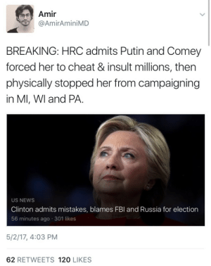 News, Putin, and Russia: Amir  @AmirAminiMD  BREAKING: HRC admits Putin and Comey  forced her to cheat & insult millions, then  physically stopped her from campaigning  in Ml, WI and PA.  US NEWS  Clinton admits mistakes, blames FBl and Russia for election  56 minutes ago 301 likes  5/2/17, 4:03 PM  62 RETWEETS 120 LIKES