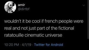 Android, Twitter, and Ratatouille: amir  dirtbf  wouldn't it be cool if french people were  real and not just part of the fictional  ratatouille cinematic universe  10:20 PM 4/1/19 Twitter for Android Meirl