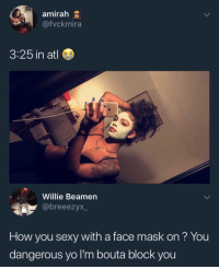 Memes, Sexy, and Yo: amirah e  @fvckmira  3:25 in atl  Willie Beamen  @breeezyx  How you sexy with a face mask on? You  dangerous yo l'm bouta blocK you Block all sexy people, they're trouble