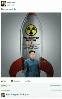 Anaconda, Dank, and Fuck You: Amiri King  12 hrs  Biyoooootch  OU MUST BE  IS TALL  TO STARTA  NUCLEAR WAR  Like  Comment  Share  0027K  Top Comments  1,070 shares  100 Comments  Kim Jong-un Fuck you.