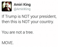 Memes, Tree, and Trees: Amiri King  A Amiri in  If Trump is NOT your president,  then this is NOT your country  You are not a tree  MOVE We will NOT be intimidated.