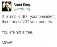 Memes, Tree, and Trump: Amiri King  Amiri ing  If Trump is NOT your president,  then this is NOT your country  You are not a tree.  MOVE