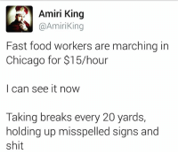 Bumping into light poles and shit...: Amiri King  @Amiri King  Fast food workers are marching in  Chicago for $15 hour  I can see it now  Taking breaks every 20 yards,  holding up misspelled signs and  shit Bumping into light poles and shit...