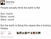 Apparently, Clock, and Memes: Amiri King  Amiri King  People actually think the earth is flat.  Sun, round.  Moon, round.  Stars, round  But the earth is flying thru space like a fucking  frisbee  RETWEETS  LIKES  107  348  10:09 PM 18 Dec 2016 I don't agree with this guy on many things, but apparently we have some common ground.  Stopped clocks and all that.