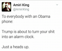Clock, Memes, and Alarm: Amiri King  Amiri King  To everybody with an Obama  phone:  Trump is about to turn your shit  into an alarm clock  Just a heads up. -Jacob