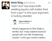 """Guns, Memes, and Retarded: Amiri King @Amiriking  3s  N Yeah? And """"cop stops knife  wielding psycho with bullets fired  from a gun"""" is why your argument  is fucking retarded.  Adam Feldman  (a FeldmanAdam  What's happened at Ohio State is  terrible. But """"mass stabber leaves 8  people with non-life-threatening  injuries"""" is why guncontrol matters. I'm not the smartest guy on the planet...  Buuuuuut,"""