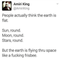 Fucking, Logic, and Tumblr: Amiri King  @AmiriKing  People actually think the earth is  flat  Sun, round  Moon, round  Stars, round  9  But the earth is flying thru space  like a fucking frisbee caucasianscriptures:  A dose of logic in the fight against flat earthers