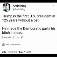 America, Bitch, and Facebook: Amiri King  @AmiriKing  Trump is the first U.S. president in  125 years without a pet.  He made the Democratic party his  bitch instead.  9:46 AM 21 Jun 17  lView Tweet activity  ew Iweet activ  332 Retweets 1,077 Likes The most savage tweet of 2017 so far 🔥🔥🔥🔥 tweet amiriking twitter trumpmemes liberals libbys democraps liberallogic liberal maga conservative constitution presidenttrump resist thetypicalliberal typicalliberal merica america stupiddemocrats donaldtrump trump2016 patriot trump yeeyee presidentdonaldtrump draintheswamp makeamericagreatagain trumptrain triggered CHECK OUT MY WEBSITE AND STORE!🌐 thetypicalliberal.net-store 🥇Join our closed group on Facebook. For top fans only: Right Wing Savages🥇 Add me on Snapchat and get to know me. Don't be a stranger: thetypicallibby Partners: @theunapologeticpatriot 🇺🇸 @too_savage_for_democrats 🐍 @thelastgreatstand 🇺🇸 @always.right 🐘 @keepamerica.usa ☠️ @republicangirlapparel 🎀 @drunkenrepublican 🍺 TURN ON POST NOTIFICATIONS! Make sure to check out our joint Facebook - Right Wing Savages Joint Instagram - @rightwingsavages