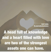 A heart full of love and a head full of knowledge ❤️❤️: Amit Sodha  fb.com/unlimitedchoice  A head full of knowledge  and a heart filled with love  are two of the strongest  assets one can have. A heart full of love and a head full of knowledge ❤️❤️