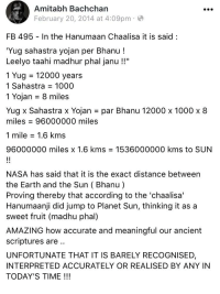 """amitabh: Amitabh Bachchan  February 20, 2014 at 4:09pm-  FB 495 In the Hanumaan Chaalisa it is said:  Yug sahastra yojan per Bhanu!  Leelyo taahi madhur phal janu !!""""  1 Yug = 12000 years  1 Sahastra = 1000  1 Yojan = 8 miles  Yugx Sahastra x Yojan = par Bhanu 12000 x 1000 x 8  miles = 96000000 miles  1 mile = 1.6 kms  96000000 miles x 1.6 kms = 1536000000 kms to SUN  NASA has said that it is the exact distance between  the Earth and the Sun ( Bhanu)  Proving thereby that according to the 'chaalisa'  Hanumaanji did jump to Planet Sun, thinking it as a  sweet fruit (madhu phal)  AMAZING how accurate and meaningful our ancient  scriptures are  UNFORTUNATE THAT IT IS BARELY RECOGNISED,  INTERPRETED ACCURATELY OR REALISED BY ANY IN  TODAY'S TIME !!!"""