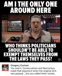 (GC): AMITHE ONLY ONE  AROUND HERE  WHO THINKS POLITICIANS  SHOULDN'T BE ABLE TO  EXEMPT THEMSELVES FROM  THE LAWS THEY PASS?  Gregory Curtner  You aren't. Conservatives and libertarians  made that argument when the original ACA  was passed..but you called them racists. (GC)