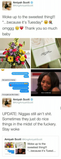 "God, Love, and Oh My God: Amiyah Scott  @KingAmiyahScott  Woke up to the sweetest thing!!!  ""...because it's Tuesday""  omggg Thank you so much  baby  ner  For  That was so so so sweet  Get used to it champ  I'm just sitting here like  Oh my god  ISSA HUSBAND  I'm so glad you like it babe  Amiyah Scott  @KingAmiyahScott  UPDATE: Niggas still ain't shit.  Sometimes they just do nice  things in the midst of the fuckery.  Stay woke  Amiyah Scott @KingAmiyahScott  Woke up to the  sweetest thing!!!  ""...because it's Tuesd... Modern day love story"