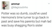 Pagal Potter 😂 rvcjinsta harrypotter: ammar  @Magicoutinho  Potter was so dumb, could've used  Hermoine's time turner to go back in  past and save his parents but mah lad  was busy shagging Ron's sister Pagal Potter 😂 rvcjinsta harrypotter