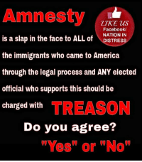 """AGREED....WE MUST AS A NATION DEMAND #NOAMNESTY #ELECTION2016 #NEVERHILLARY #TRUMPPENCE2016: Amnesty  LIKE us  Facebook/  is a slap in the face to ALL NATION IN  of  DISTRESS  the immigrants who came to America  through the legal process and ANY elected  official who supports this should be  charged with  TREASON  Do you agree?  """"'Yes"""" or """"No"""" AGREED....WE MUST AS A NATION DEMAND #NOAMNESTY #ELECTION2016 #NEVERHILLARY #TRUMPPENCE2016"""