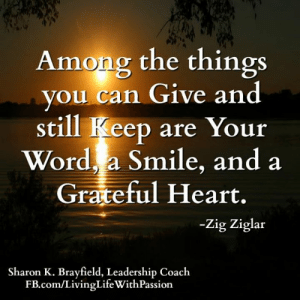 Life, Memes, and fb.com: Among the things  you can Give and  still Keep are Your  Word, a Smile, and a  Grateful Heart.  -Zig Ziglar  Sharon K. Brayfield, Leadership Coach  FB.com/LivingLifeWithPassion Sharon K. Brayfield, Professional Life Coach & Mentor <3