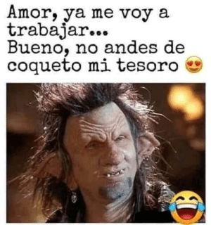 #lol #lmao #hilarious #laugh #photooftheday #friend #crazy #witty #instahappy #joking #epic #instagood #instafun #memes #chistes #chistesmalos #imagenesgraciosas #humor #funny #fun #lassolucionespara #dankmemes   #funnyposts #funnypictures #Instagood  #Beautiful #Happy #instagram #love: Amor, ya me voy a  trabajar...  Bueno, no andes de  coqueto mi tesoro #lol #lmao #hilarious #laugh #photooftheday #friend #crazy #witty #instahappy #joking #epic #instagood #instafun #memes #chistes #chistesmalos #imagenesgraciosas #humor #funny #fun #lassolucionespara #dankmemes   #funnyposts #funnypictures #Instagood  #Beautiful #Happy #instagram #love