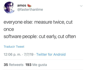 If you know, you know: amos  @fasterthanlime  everyone else: measure twice, cut  once  software people: cut early, cut often  Traducir Tweet  12:06 p. m. 7/7/19 Twitter for Android  35 Retweets 193 Me gusta If you know, you know