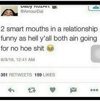 so true 😂: @AmourDai  2 smart mouths in a relationship  funny as hell y'all both ain going  for no hoe shit  6/3/16, 12:41 AM  351 RETWEETS 159 LIKES so true 😂