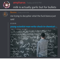 Fuck, Today, and Milk: ampharos Today at 8:10 PM  milk is actually garlic but for bullets   Boxinc Today at 8:11 PM  me trying to decypher what the fuck bianca just  said  81.58 KB  young-scientist-man-write-chock-in-chemical-,  21Tc  NO2  SI