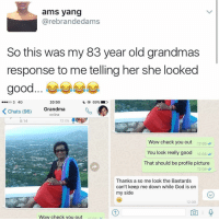 Memes, 🤖, and Bieber: ams yang  (a rebrandedams  So this was my 83 year old grandmas  response to me telling her she looked  20:50  oo 3 4G  K Chats (96)  Grandma  online  0:14  12:05  12:06  Wow check you out  12:06  You look really good  12:06  That should be profile picture  12:06  Thanks a so me look the Bastards  can't keep me down while God is on  my side  12:09  12:06  a Q  Wow check you out 😂😂😂👏 @will_ent - - - - - - text post textpost textposts relatable comedy humour funny kyliejenner kardashians hiphop follow4follow f4f kanyewest like4like l4l tumblr tumblrtextpost imweak lmao justinbieber relateable lol hoeposts memesdaily oktweet funnymemes hiphop bieber trump