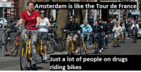 """Drugs, Tour De France, and Tumblr: Amsterdam is like the Tour de France  Just a lot of people on drugs  riding bikes <p><img src=""""https://78.media.tumblr.com/086d0bece72b6561a3f2510f635a66be/tumblr_inline_mh7lejGG7g1qhy6fn.jpg""""/></p> <h3>Why so Sad Amstrong?</h3>"""