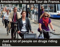 Drugs, Memes, and Tour De France: Amsterdam is like the Tour de France.  Just a lot of people on drugs riding  bikes. .