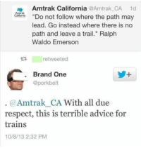 """Advice, Respect, and California: Amtrak California @Amtrak CA 1d  Amtrak  Calfornia Do not follow where the path may  lead. Go instead where there is no  path and leave a trail."""" Ralph  Waldo Emerson  retweeted  Brand One  @porkbelt  @Amtrak_CA With all due  respect, this is terrible advice for  trains  10/8/13 2:32 PM"""
