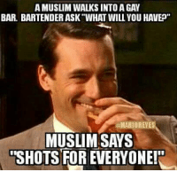"Too Soon?? Nahhhh: AMUSLIM WALKS INTO A GAY  BAR. BARTENDER ASK ""WHAT WILL YOU HAVEP""  #MARIORENES  MUSLIM SAYS  SHOTS FOREVERYONER Too Soon?? Nahhhh"