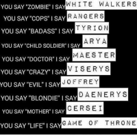 """😍❤: AMW HITE WALKER S  YOU SAY """"ZOMBIE"""" I SA  S  YOU SAY """"COPS"""" I SAY  R ANGER  YOU SAY """"BADASS"""" I SAY  RION  TYR ARY A  YOU SAY """"CHILD SOLDIER"""" I SAY  MAES TER  YOU SAY """"DOCTOR"""" I SAY  YOU SAY SAY  VISERY S  CRAZY"""" I YOU SAY """"EVIL"""" I SAY  JOFFREY  DAENERY S  YOU SAY """"BLONDIE"""" I SAYL  YOU SAY MOTHER I SAY  CERSE  I  YOU SAY LIFE I SAY  GAME OF THRO NE 😍❤"""
