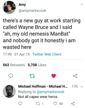 "Twitter, Work, and Michael: Amy  @amymarkscouk  there's a new guy at work starting  called Wayne Bruce and I said  ""ah, my old nemesis ManBat""  and nobody got it honestly i am  wasted here  17:48 01 Apr 19 Twitter Web Client  563 Retweets 5,708 Likes  Michael Hoffman Michael H... 17h  Replying to @amymarkscouk  Not all capes wear heros. A new hero is born"