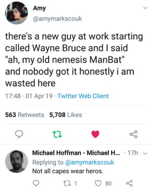 "Wayne Bruce, The ManBat: Amy  @amymarkscouk  there's a new guy at work starting  called Wayne Bruce and I said  ""ah, my old nemesis ManBat""  and nobody got it honestly i am  wasted here  17:48 -01 Apr 19 Twitter Web Client  563 Retweets 5,708 Likes  12  Michael Hoffman Michael H.  Replying to @amymarkscouk  Not all capes wear heros.  .17h  180 Wayne Bruce, The ManBat"