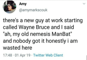 "Twitter, Work, and Old: Amy  @amymarkscouk  there's a new guy at work starting  called Wayne Bruce and I said  ""ah, my old nemesis ManBat  and nobody got it honestly i am  wasted here  17:48 -01 Apr 19 Twitter Web Client Wasted potential"