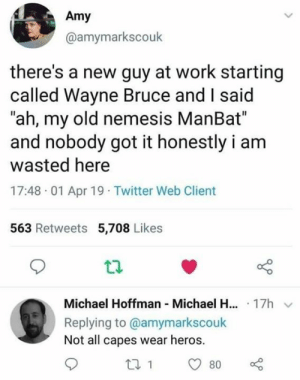 "Dank, Twitter, and Work: Amy  @amymarkscouk  there's a new guy at work starting  called Wayne Bruce and I said  ""ah, my old nemesis ManBat""  and nobody got it honestly i am  wasted here  17:48 01 Apr 19 Twitter Web Client  563 Retweets 5,708 Likes  Michael Hoffman Michael H... 17h  Replying to @amymarkscouk  Not all capes wear heros."