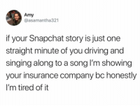 Driving, Funny, and Singing: Amy  @asamantha321  if your Snapchat story is just one  straight minute of you driving and  singing along to a song l'm showing  your insurance company bc honestly  I'm tired of it Everyone is sick of it. https://t.co/fB2zCygUI3