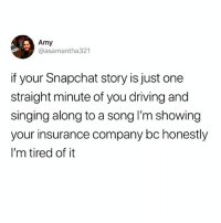 Driving, Memes, and Shit: Amy  @asamantha321  if your Snapchat story is just one  straight minute of you driving and  singing along to a song I'm showing  your insurance company bc honestly  I'm tired of it Miss me with that PG shit. I'm trynna shoot a rope!