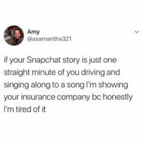 Driving, Singing, and Snapchat: Amy  @asamantha321  if your Snapchat story is just one  straight minute of you driving and  singing along to a song lI'm showing  your insurance company bc honestly  I'm tired of it HAHAHHA