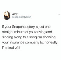 Driving, Funny, and Preach: Amy  @asamantha321  if your Snapchat story is just one  straight minute of you driving and  singing along to a song lI'm showing  your insurance company bc honestly  I'm tired of it PREACH 🙏🏻