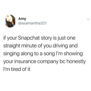 Dank, Driving, and God: Amy  @asamantha321  if your Snapchat story is just one  straight minute of you driving and  singing along to a song l'm showing  your insurance company bc honestly  I'm tired of it Youre doing gods work by PJMonster FOLLOW HERE 4 MORE MEMES.