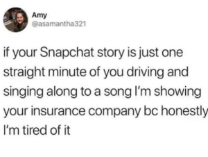 Dank, Driving, and News: Amy  @asamantha321  if your Snapchat story is just one  straight minute of you driving and  singing along to a song I'm showing  your insurance company bc honestly  I'm tired of it Old news.