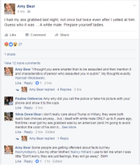 """dessy: Amy Bear  4 hrs  I had my ass grabbed last night, not once but twice even after l yelled at him.  Guess who it was A white male. Prepare yourself ladies  Like Comment  Share  1 share  View 12 more comments  Amy Bear I thought you were smarter than to be assaulted and then mention it  and characteristics of person who assaulted you in public"""". My thoughts exactly  Hannah Wroblewski.  Like Reply 1 2 hrs  Amy Bear replied 4 Replies 2 hrs  Pauline Ontiveros Amy why did you call the police or take his picture with your  phone and show  it to the cops  Like Reply 2 hrs  Silvia Dessi Bear i don't really care about Trump or Hillary, they were both  really bad choices anyway... but, i dealt with white male ONLY up to 6 years ago,  first time i ever got my ass grabbed was by an american (and i m going to avoid  mention the color of his skin b... See More  Like Reply 2 hrs Edited  Amy Bear replied 1  Reply  Amy Bear Some people are getting offended about facts but he  #sorry notsorry. Like  my other Mother  Nancy Hilliard use to tell me when d was  little """"Dontworry, they are just feelings, they will go away"""". SMH  Like Reply 1 1 hr-Edited"""