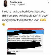 The rest of the year?! 😂😭 WSHH: Amy Burgess  @amy_burgess10  if you're having a bad day at least you  didnt get pied with the phrase 'I'm busy  everyday for the rest of the year  il vodafone UK  6:17 pm  do wanna say something tho. I'm sort of busy  everyday now for the rest of this year and have  concentrate on the things I have to do each day,  ME  That's chill man The rest of the year?! 😂😭 WSHH