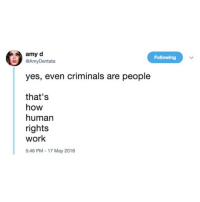 "Crime, Memes, and Party: amy d  @AmyDentata  Following  yes, even criminals are people  that's  how  human  rights  work  5:46 PM - 17 May 2018 Full text if you don't want to swipe: ""Yes, even criminals are people. That's how human rights work. Because once you stop working that way, you can make anyone into a criminal. Dark skin gets equated to 'gang member.' Trans gets equated to 'sex worker' or 'pedophile.' 'Sex worker' gets equated to 'human trafficker.' And then before you know it, the state cracks down on everybody that isn't straight, cis, white, and 'gainfully employed.' Of course the loophole has always been there, right there in the 13th amendment. The 13th Amendment to the Constitution declared that 'Neither slavery nor involuntary servitude, EXCEPT AS A PUNISHMENT FOR CRIME, whereof the party shall have been duly convicted, shall exist within the United States, or any place subject to their jurisdiction.' But people say 'oh it's about criminals, so that's okay.' It's not okay to dehumanize anyone. And once you let the state dehumanize anyone, they'll eventually come after you, too. THE LAW DOES NOT DEFINE MORALITY. Slavery was legal. The Holocaust was legal. Only allowing non-criminals to be human means you give up any and all moral authority to the state, which by design has no concept of morality. If you let criminality dehumanize people, you have rejected the very foundation of morality. If you let criminality justify dehumanization, you are always one legislative act away from losing your humanity. The solution isn't to get meaner, crueler, and more fascist. The solution is to re-humanize our society, de-militarize our police, de-criminalize people who aren't causing any harm, and always remember the difference between the law and morality. Remember the difference between the law and how the law is enforced. Refuse to let law enforcement be above the law. Refuse to let 'law and order' become our core value, when what we need is a moral foundation that isn't subject to the whims of legislation or theology."" by @ AmyDentata on Twitter."