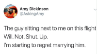 Guy Sitting: Amy Dickinson  @AskingAmy  The guy sitting next to me on this flight  Will. Not. Shut. Up  I'm starting to regret marrying him.