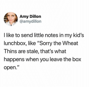 "Via: Amy Dillon: Amy Dillon  @amydillon  I like to send little notes in my kid's  lunchbox, like ""Sorry the Wheat  Thins are stale, that's what  happens when you leave the box  open."" Via: Amy Dillon"