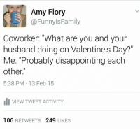 """Dank, 🤖, and Floris: Amy Flory  @Funnyls Family  Coworker: """"What are you and your  husband doing on Valentine's Day?""""  Me: """"Probably disappointing each  other.""""  5:38 PM 13 Feb 15  uli VIEW TWEET ACTIVITY  106  RETWEETS  249  LIKES LOL! <3"""