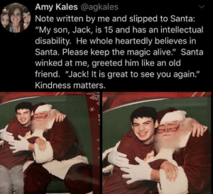 """Kindness matters.: Amy Kales @agkales  Note written by me and slipped to Santa:  """"My son, Jack, is 15 and has an intellectual  disability. He whole heartedly believes in  Santa. Please keep the magic alive."""" Santa  winked at me, greeted him like an old  friend. """"Jack! It is great to see you again.""""  Kindness matters. Kindness matters."""