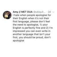 English, Proud, and Another: Amy // MET DUA @ubiquit... 2d v  I hate when people apologise for  their English when it's not their  first language, please don't feel  the need to apologise, 1) your  English is perfectly fine and 2) I'm  impressed you can even write in  another language that isn't your  first, you should be proud, don't  apologise <p>Better Than Any Other Language I Can Speak</p>
