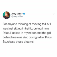 Crying, Traffic, and Chase: Amy Miller  @amymiller  For anyone thinking of moving to LA: I  was just sitting in traffic, crying in my  Prius. I looked in my mirror and the girl  behind me was also crving in her Prius  So, chase those dreams! Sounds AWESOME. Where do I sign up?